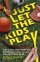 Just Let the Kids Play: How to Stop Other Adults from Ruining Your Child's Fun and Success in Youth…