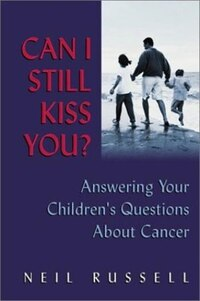 Can I Still Kiss You?: Answering Your Children's Questions about Cancer