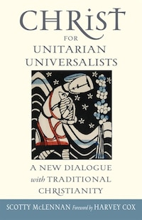 Christ For Unitarian Universalists: A New Dialogue With Traditional Christianity