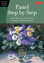 Pastel Step by Step: Master The Basic Skills And Special Techniques Of Painting In Pastel
