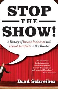 Stop the Show!: A History Of Insane Incidents and Absurd Accidents in the Theater by Brad Schreiber