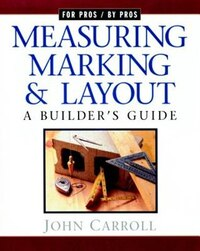 Measuring, Marking & Layout: A Builder's Guide / For Pros by Pros