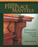 Building Fireplace Mantels: Distinctive Projects for any Style Home