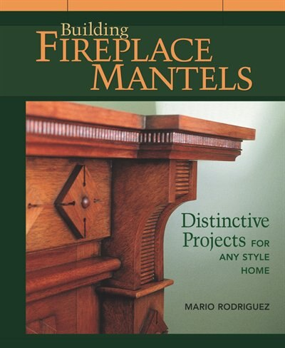 Building Fireplace Mantels: Distinctive Projects for any Style Home by Mario Rodriguez
