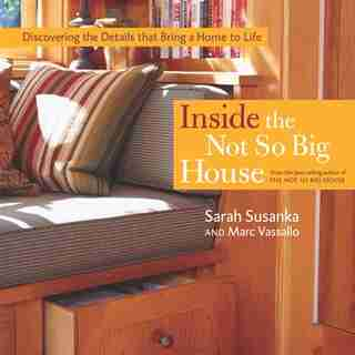 Inside the Not So Big House: Discovering the Details that Bring a Home to Life by Sarah Susanka