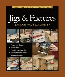 Book Taunton's Complete Illustrated Guide to Jigs & Fixtures by Sandor Nagyszalanczy