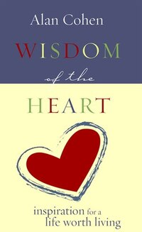 Wisdom of the Heart: Inspiration for a Life Worth Living