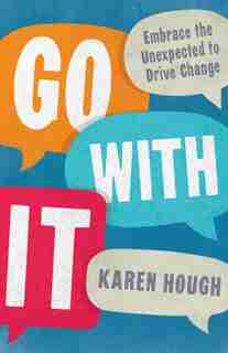Go With It: Embrace The Unexpected To Drive Change by Karen Hough
