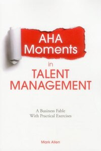 Aha Moments In Talent Management: A Business Fable With Practical Exercises