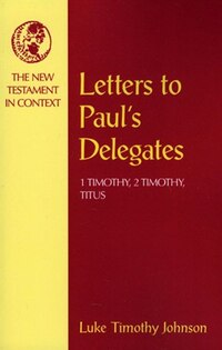 Letters to Pauls Delegates: 1 Timothy, 2 Timothy, Titus