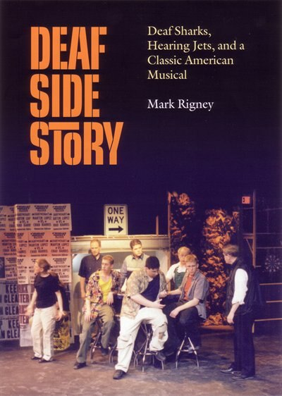 Deaf Side Story: Deaf Sharks, Hearing Jets, and a Classic American Musical by Mark Rigney