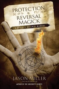 Protection And Reversal Magick: Witch's Defense Manual