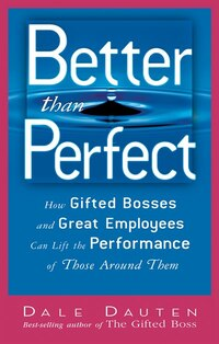Better Than Perfect: How Gifted Bosses And Great Employees Can Lift The Perfornamces Of Those…