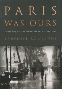 Paris Was Ours: Thirty-Two Writers Reflect on the City of Light