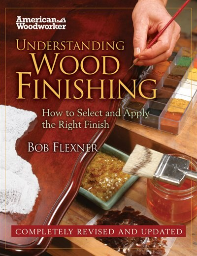 Understanding Wood Finishing: How To Select And Apply The Right Finish by Bob Flexner