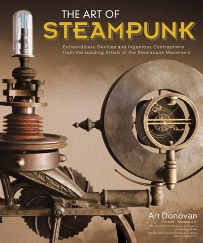 The Art of Steampunk: Extraordinary Devices and Ingenious Contraptions from the Leading Artists of the Steampunk Movement by Art Donovan