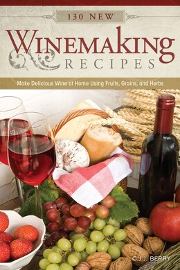 Book 130 New Winemaking Recipes: Make Delicious Wine at Home Using Fruits, Grains, and Herbs by C.J.J. Berry