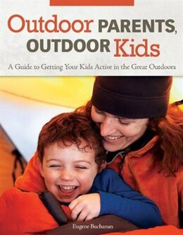 Book Outdoor Parents Outdoor Kids: A Guide to Getting Your Kids Active in the Great Outdoors by Eugene Buchanan