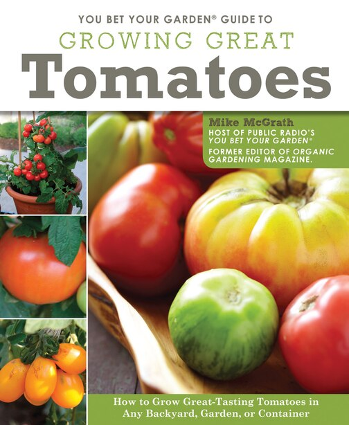 You Bet Your Garden Guide to Growing Great Tomatoes: How to Grow Great-Tasting Tomatoes in Any Backyard, Garden, or Container by Mike Mcgrath