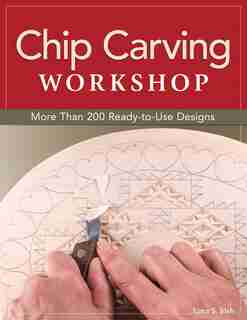 Chip Carving Workshop: More Than 200 Ready-to-Use Designs by Lora S. Irish