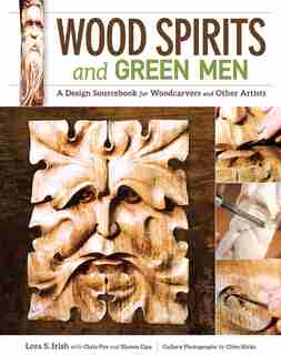 Wood Spirits and Green Men: A Design Sourcebook for Woodcarvers and Other Artists by Lora S. Irish