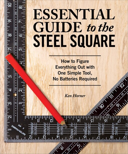 Essential Guide to the Steel Square: How to Figure Everything Out with One Simple Tool, No Batteries Required by Ken Horner