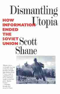 Dismantling Utopia: How Information Ended The Soviet Union by Scott Shane
