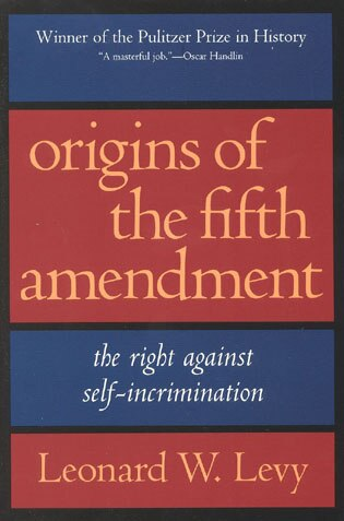 Origins of the Fifth Amendment: The Right Against Self-incrimination by Leonard W. Levy
