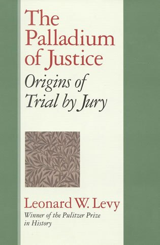 The Palladium of Justice: Origins of Trial by Jury by Leonard W. Levy