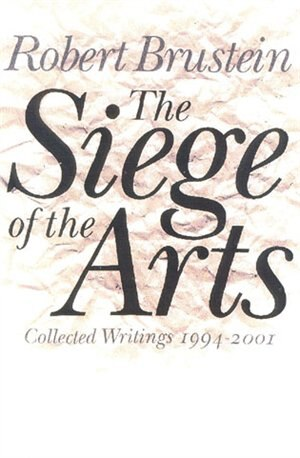 The Siege of the Arts: Collected Writings 1994-2001 by Robert Brustein