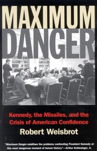 Maximum Danger: Kennedy, the Missiles, and the Crisis of American Confidence