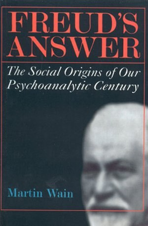 Freud's Answer: The Social Origins of Our Psychoanalytic Century by Martin Wain