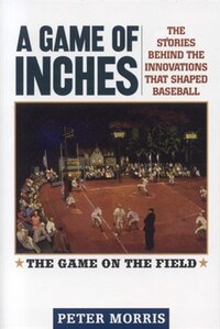 A Game Of Inches, Volume 1: The Stories Behind The Innovations That Shaped Baseball: The Game On…