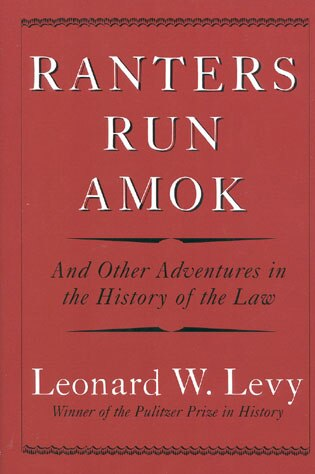 Ranters Run Amok: And Other Adventures in the History of the Law by Leonard W. Levy