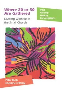 Where 20 Or 30 Are Gathered: Leading Worship In The Small Church