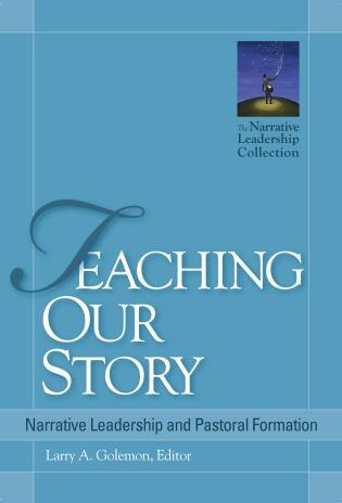 Teaching Our Story: Narrative Leadership And Pastoral Formation by Larry A. Golemon