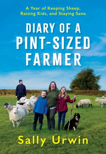 Diary Of A Pint-sized Farmer: A Year Of Keeping Sheep, Raising Kids, And Staying Sane by Sally Urwin