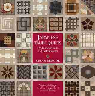 Japanese Taupe Quilts: 125 Blocks in Calm and Neutral Colors by Susan Briscoe