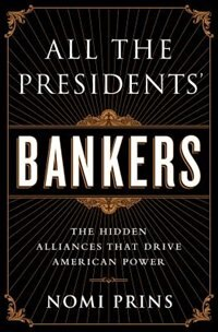 Book All the Presidents' Bankers: The Hidden Alliances that Drive American Power by Nomi Prins