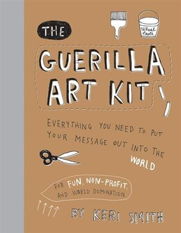 Book The Guerilla Art Kit: Everything You Need To Put Your Message Out Into The World by Keri Smith