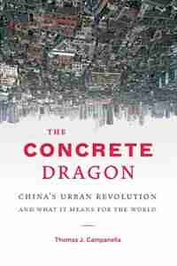 The Concrete Dragon: China's Urban Revolution and What It Means for the World by Thomas J. Campanella