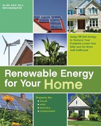 Renewable Energy for Your Home: Using Off-Grid Energy to Reduce Your Footprint, Lower Your Bills…