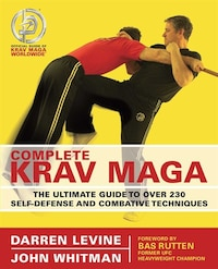 Complete Krav Maga: The Ultimate Guide to Over 230 Self-Defense and Combative Techniques