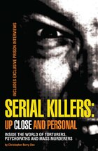 Serial Killers: Up Close And Personal: Inside the World Of Torturers, Psychopaths, and Mass…