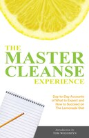 The Master Cleanse Experience: Day-to-Day Accounts of What to Expect and How to Succeed on the…