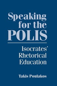 Speaking for the Polis: Isocrates' Rhetorical Education
