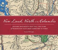 New Land, North of the Columbia: Historic Documents That Tell The Story Of Washington State From…