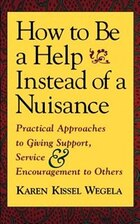 How To Be A Help Instead Of A Nuisance: Practical Approaches to Giving Support, Service, and…