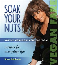 Soak Your Nuts: Karyn's Conscious Comfort Foods: Recips for Everyday Life
