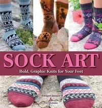 Sock Art: Bold, Graphic Knits for Your Feet